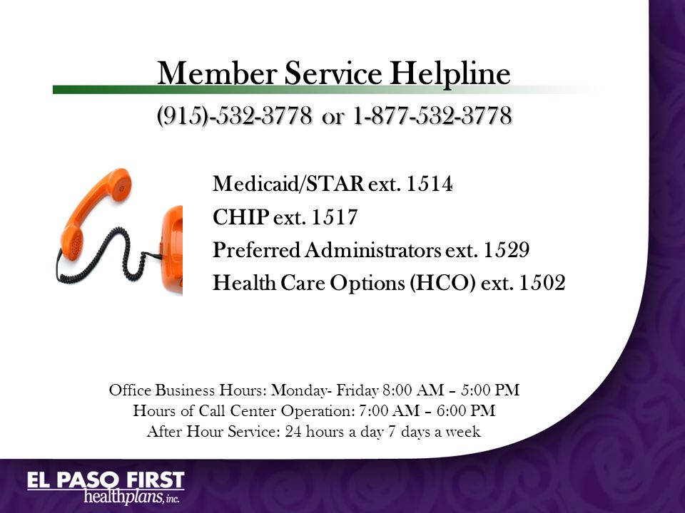 Member Service Helpline (915)-532-3778 or 1-877-532-3778 Medicaid/STAR ext. 1514 CHIP ext. 1517 Preferred Administrators ext. 1529 Health Care Options