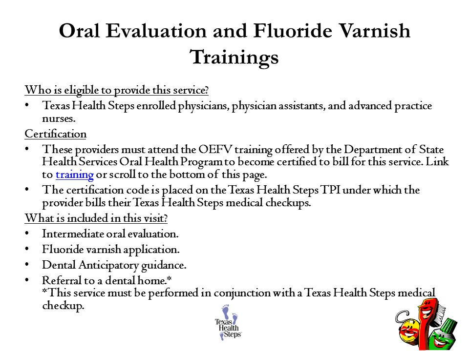 Oral Evaluation and Fluoride Varnish Trainings Who is eligible to provide this service? Texas Health Steps enrolled physicians, physician assistants,