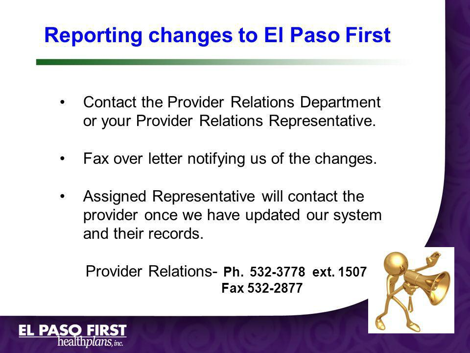 Reporting changes to El Paso First Contact the Provider Relations Department or your Provider Relations Representative. Fax over letter notifying us o