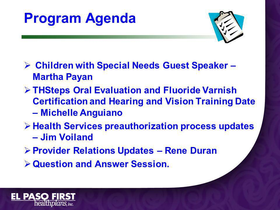 Page 1 Program Agenda Children with Special Needs Guest Speaker – Martha Payan THSteps Oral Evaluation and Fluoride Varnish Certification and Hearing and Vision Training Date – Michelle Anguiano Health Services preauthorization process updates – Jim Voiland Provider Relations Updates – Rene Duran Question and Answer Session.
