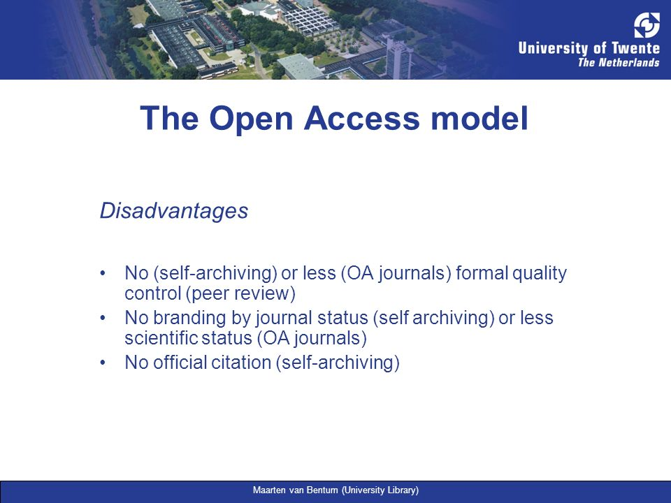 Maarten van Bentum (University Library) The Open Access model Disadvantages No (self-archiving) or less (OA journals) formal quality control (peer rev