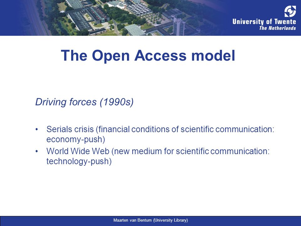 Maarten van Bentum (University Library) The Open Access model Driving forces (1990s) Serials crisis (financial conditions of scientific communication: