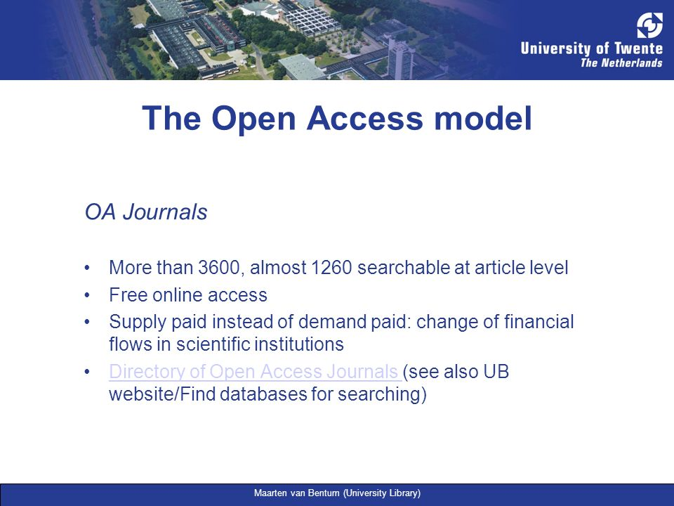 Maarten van Bentum (University Library) The Open Access model OA Journals More than 3600, almost 1260 searchable at article level Free online access S
