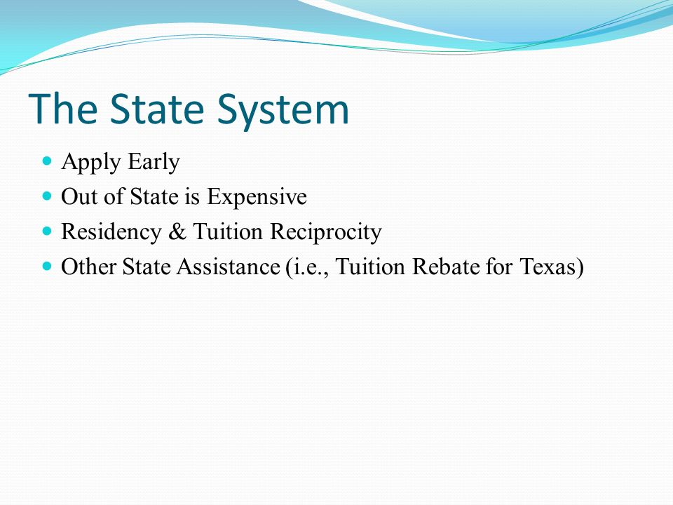 The State System Apply Early Out of State is Expensive Residency & Tuition Reciprocity Other State Assistance (i.e., Tuition Rebate for Texas)