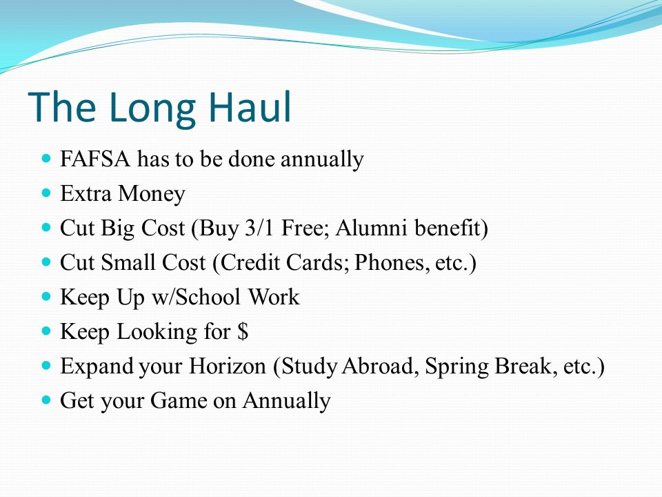 The Long Haul FAFSA has to be done annually Extra Money Cut Big Cost (Buy 3/1 Free; Alumni benefit) Cut Small Cost (Credit Cards; Phones, etc.) Keep Up w/School Work Keep Looking for $ Expand your Horizon (Study Abroad, Spring Break, etc.) Get your Game on Annually