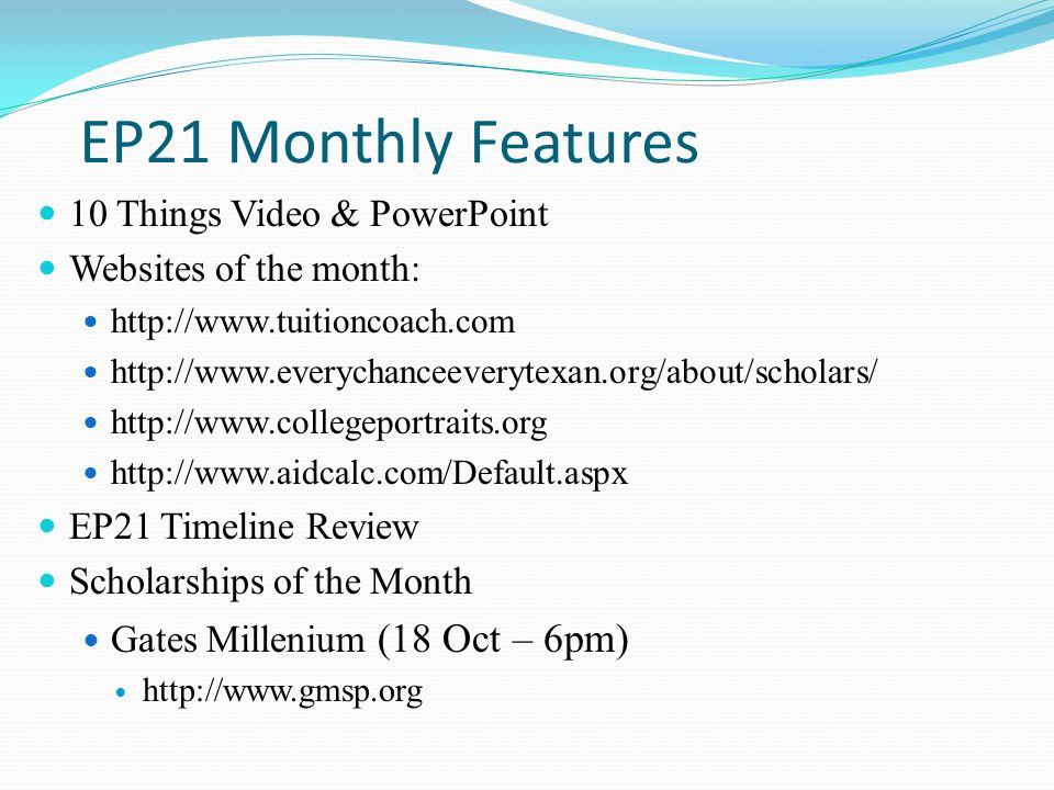 EP21 Monthly Features 10 Things Video & PowerPoint Websites of the month: http://www.tuitioncoach.com http://www.everychanceeverytexan.org/about/scholars/ http://www.collegeportraits.org http://www.aidcalc.com/Default.aspx EP21 Timeline Review Scholarships of the Month Gates Millenium (18 Oct – 6pm) http://www.gmsp.org