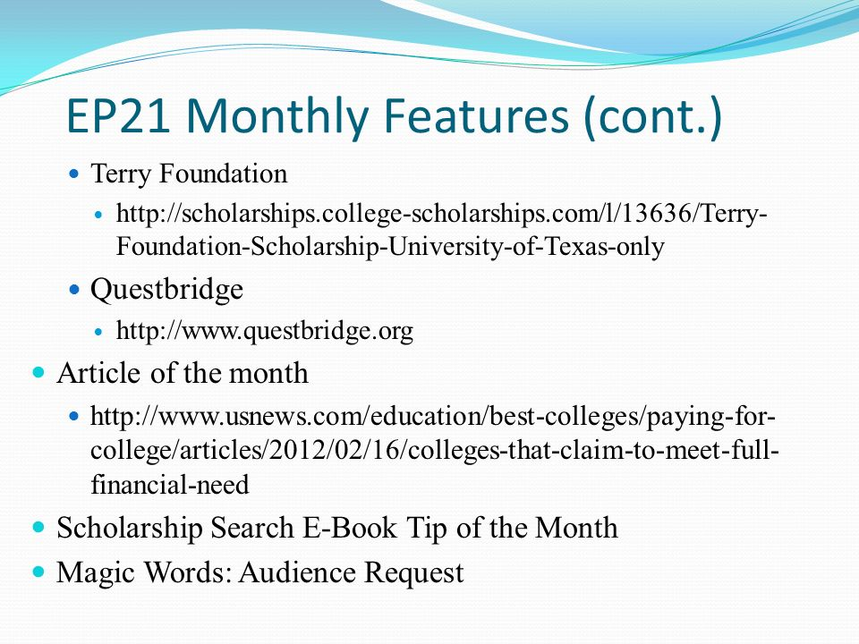 EP21 Monthly Features (cont.) Terry Foundation http://scholarships.college-scholarships.com/l/13636/Terry- Foundation-Scholarship-University-of-Texas-only Questbridge http://www.questbridge.org Article of the month http://www.usnews.com/education/best-colleges/paying-for- college/articles/2012/02/16/colleges-that-claim-to-meet-full- financial-need Scholarship Search E-Book Tip of the Month Magic Words: Audience Request