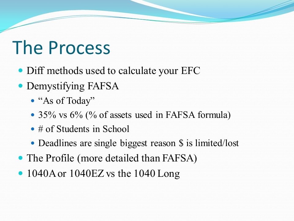 The Process Diff methods used to calculate your EFC Demystifying FAFSA As of Today 35% vs 6% (% of assets used in FAFSA formula) # of Students in School Deadlines are single biggest reason $ is limited/lost The Profile (more detailed than FAFSA) 1040A or 1040EZ vs the 1040 Long