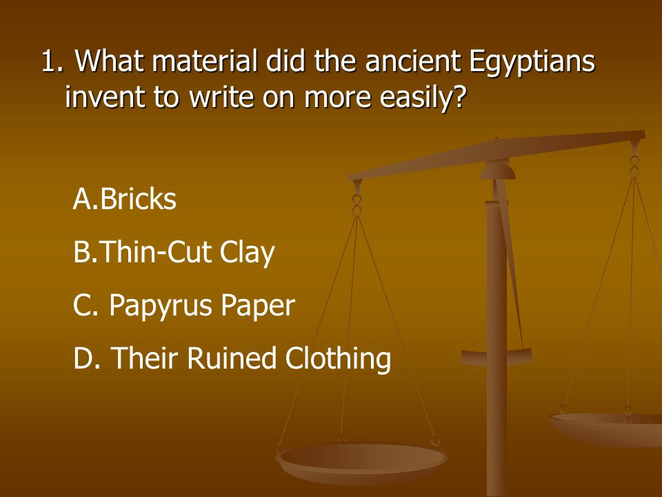 1. What material did the ancient Egyptians invent to write on more easily? A.Bricks B.Thin-Cut Clay C. Papyrus Paper D. Their Ruined Clothing