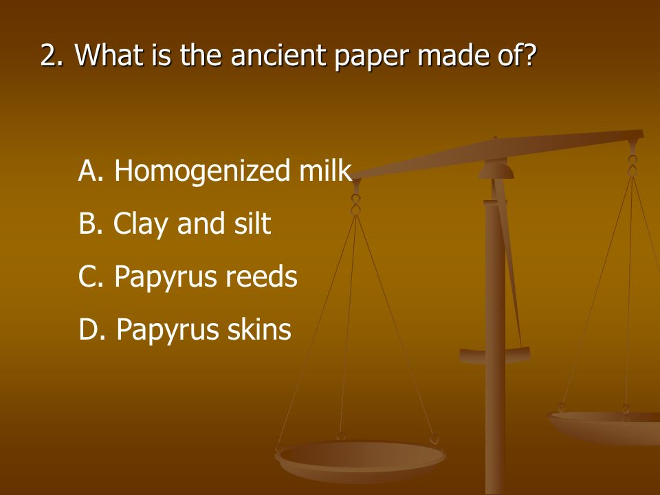 2. What is the ancient paper made of? A. Homogenized milk B. Clay and silt C. Papyrus reeds D. Papyrus skins