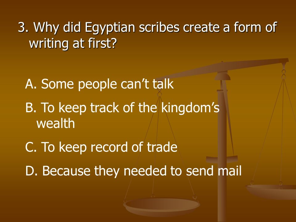 3. Why did Egyptian scribes create a form of writing at first? A. Some people cant talk B. To keep track of the kingdoms wealth C. To keep record of t