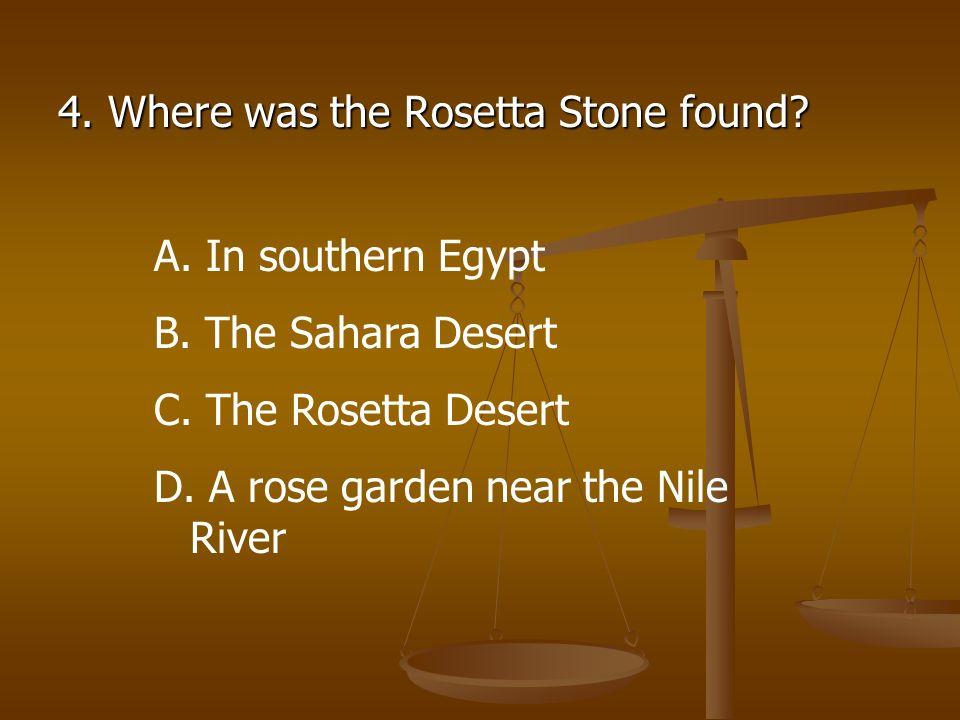 4. Where was the Rosetta Stone found? A. In southern Egypt B. The Sahara Desert C. The Rosetta Desert D. A rose garden near the Nile River