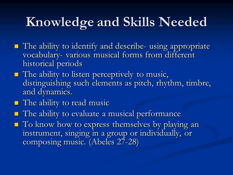 Knowledge and Skills Needed The ability to identify and describe- using appropriate vocabulary- various musical forms from different historical periods The ability to identify and describe- using appropriate vocabulary- various musical forms from different historical periods The ability to listen perceptively to music, distinguishing such elements as pitch, rhythm, timbre, and dynamics.
