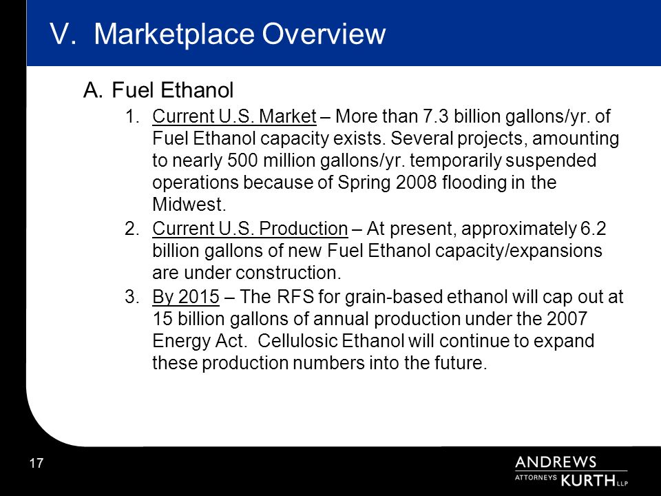 17 V. Marketplace Overview A.Fuel Ethanol 1.Current U.S. Market – More than 7.3 billion gallons/yr. of Fuel Ethanol capacity exists. Several projects,