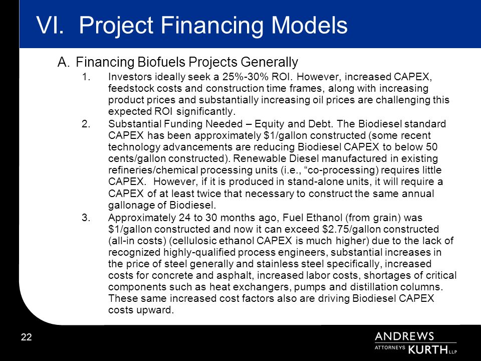 22 VI.Project Financing Models A.Financing Biofuels Projects Generally 1.Investors ideally seek a 25%-30% ROI. However, increased CAPEX, feedstock cos