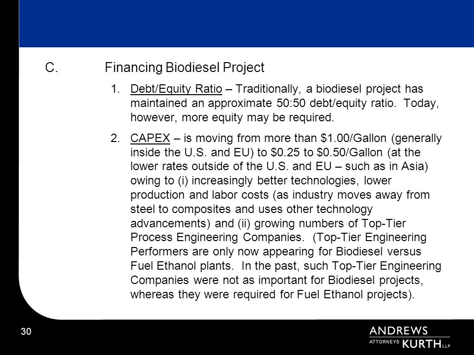 30 C.Financing Biodiesel Project 1.Debt/Equity Ratio – Traditionally, a biodiesel project has maintained an approximate 50:50 debt/equity ratio. Today