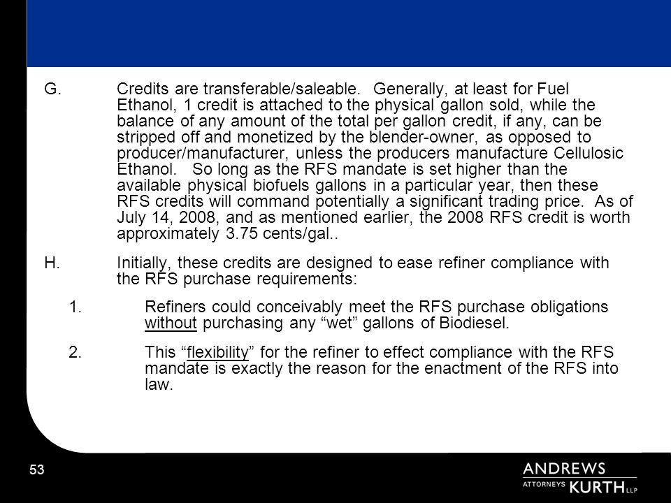53 G.Credits are transferable/saleable. Generally, at least for Fuel Ethanol, 1 credit is attached to the physical gallon sold, while the balance of a