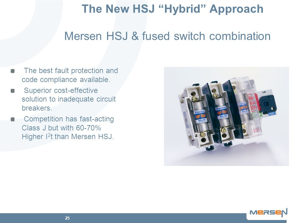 25 The New HSJ Hybrid Approach Mersen HSJ & fused switch combination The best fault protection and code compliance available. Superior cost-effective