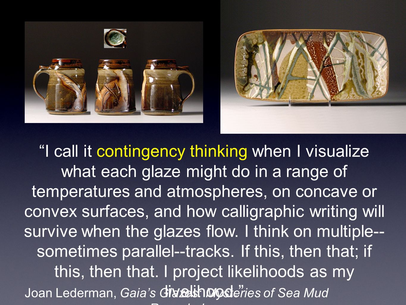 Joan Lederman, Gaias Glazes: Mysteries of Sea Mud Revealed I call it contingency thinking when I visualize what each glaze might do in a range of temperatures and atmospheres, on concave or convex surfaces, and how calligraphic writing will survive when the glazes flow.