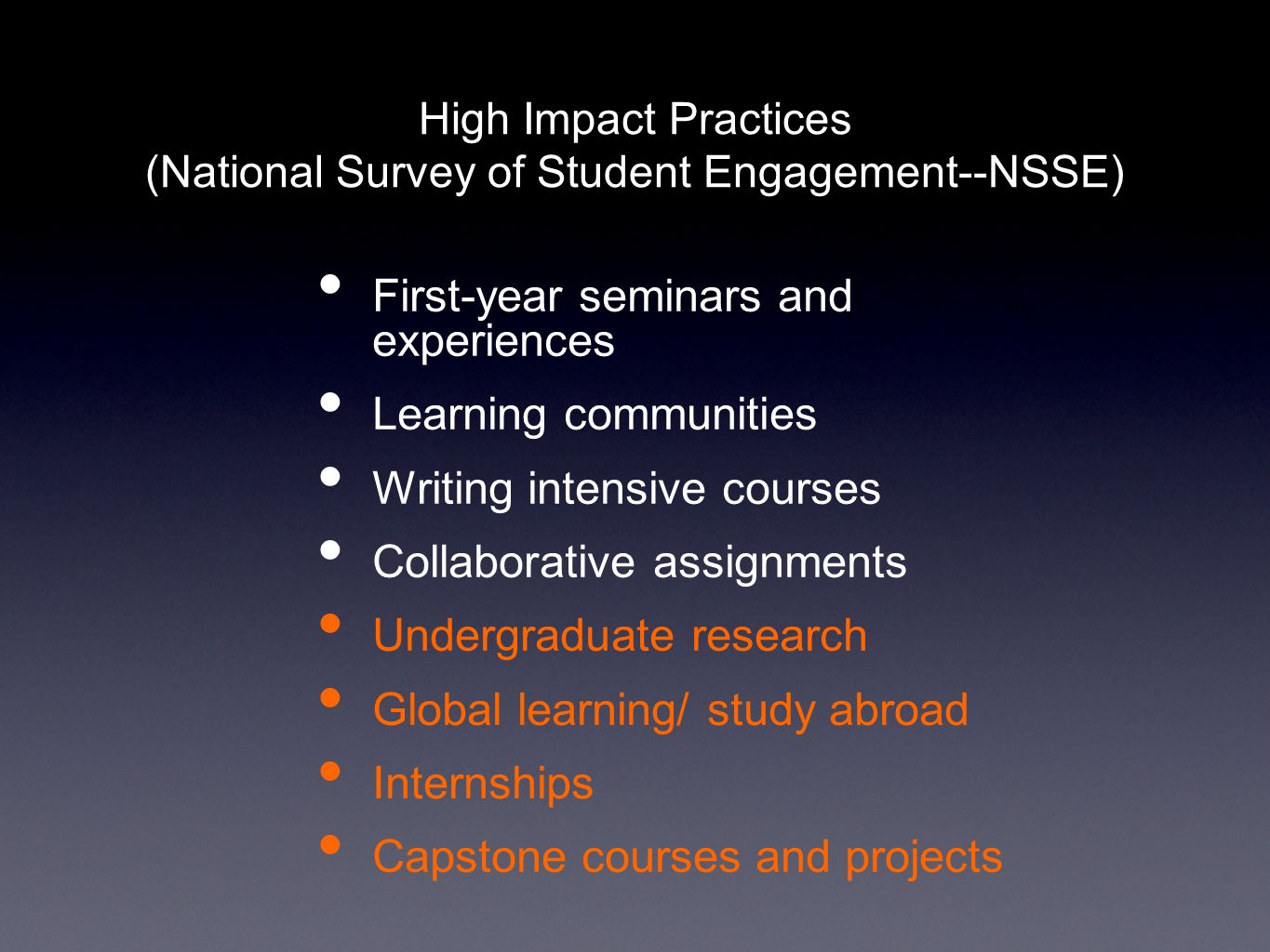 High Impact Practices (National Survey of Student Engagement--NSSE) First-year seminars and experiences Learning communities Writing intensive courses Collaborative assignments Undergraduate research Global learning/ study abroad Internships Capstone courses and projects