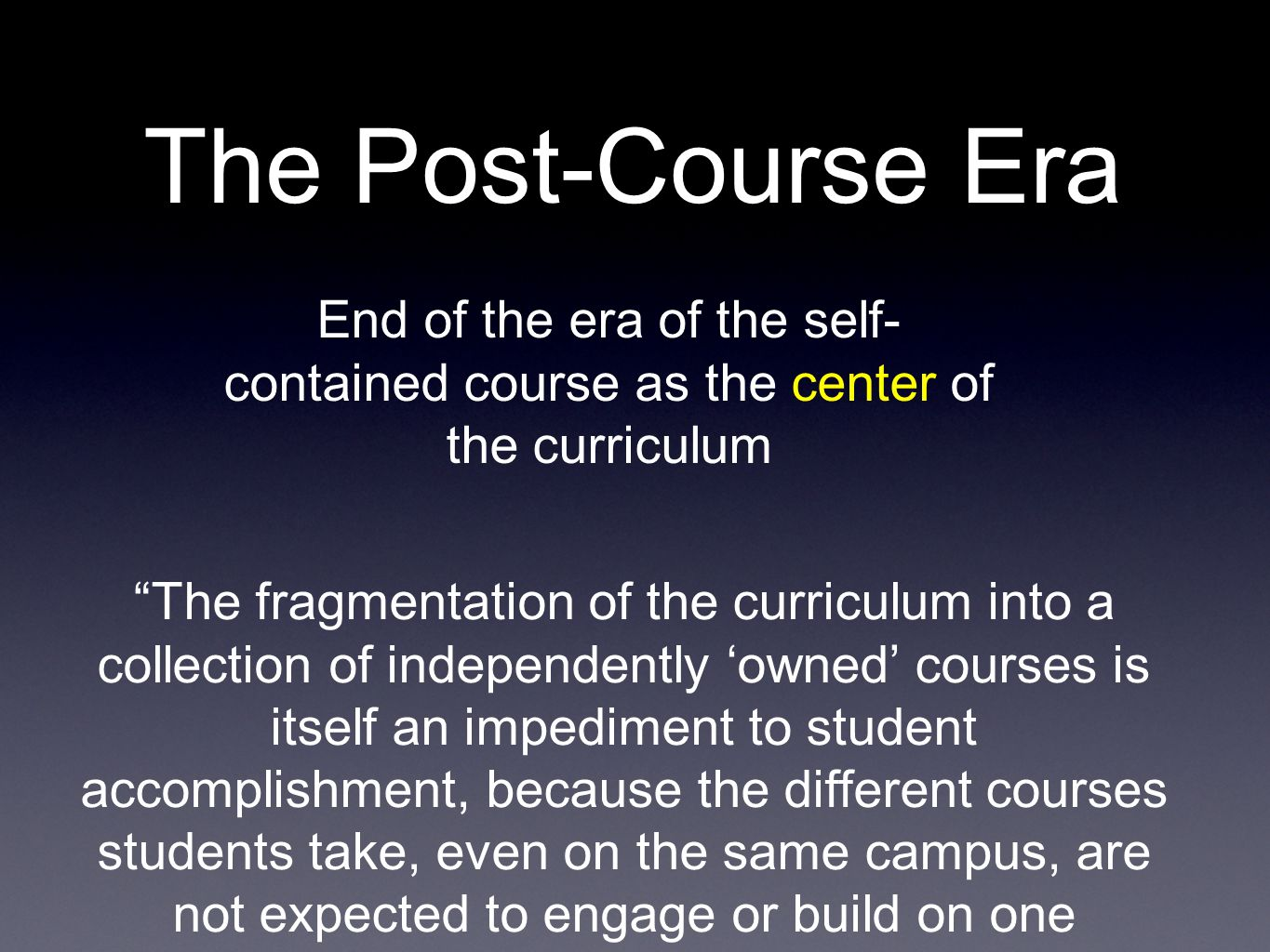 End of the era of the self- contained course as the center of the curriculum The fragmentation of the curriculum into a collection of independently owned courses is itself an impediment to student accomplishment, because the different courses students take, even on the same campus, are not expected to engage or build on one another.