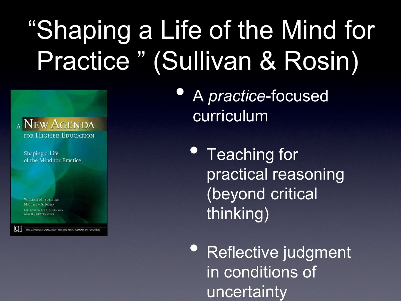 Shaping a Life of the Mind for Practice (Sullivan & Rosin) A practice-focused curriculum Teaching for practical reasoning (beyond critical thinking) Reflective judgment in conditions of uncertainty