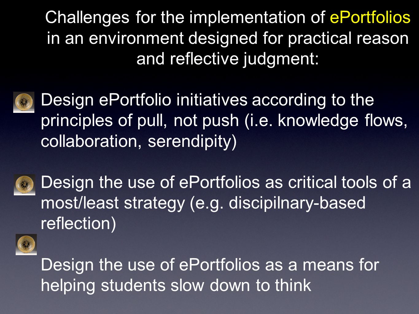 Challenges for the implementation of ePortfolios in an environment designed for practical reason and reflective judgment: Design ePortfolio initiatives according to the principles of pull, not push (i.e.