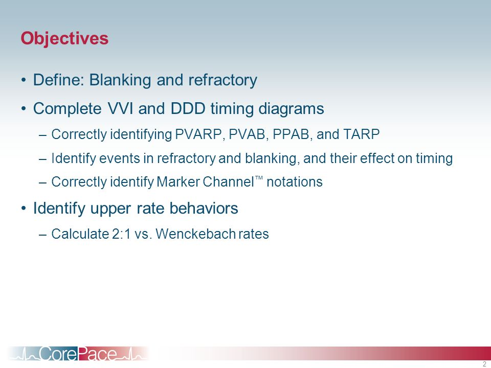 2 Objectives Define: Blanking and refractory Complete VVI and DDD timing diagrams –Correctly identifying PVARP, PVAB, PPAB, and TARP –Identify events