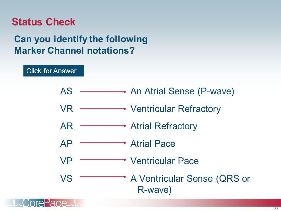 33 Status Check AS VR AR AP VP VS An Atrial Sense (P-wave) Ventricular Refractory Atrial Refractory Atrial Pace Ventricular Pace A Ventricular Sense (