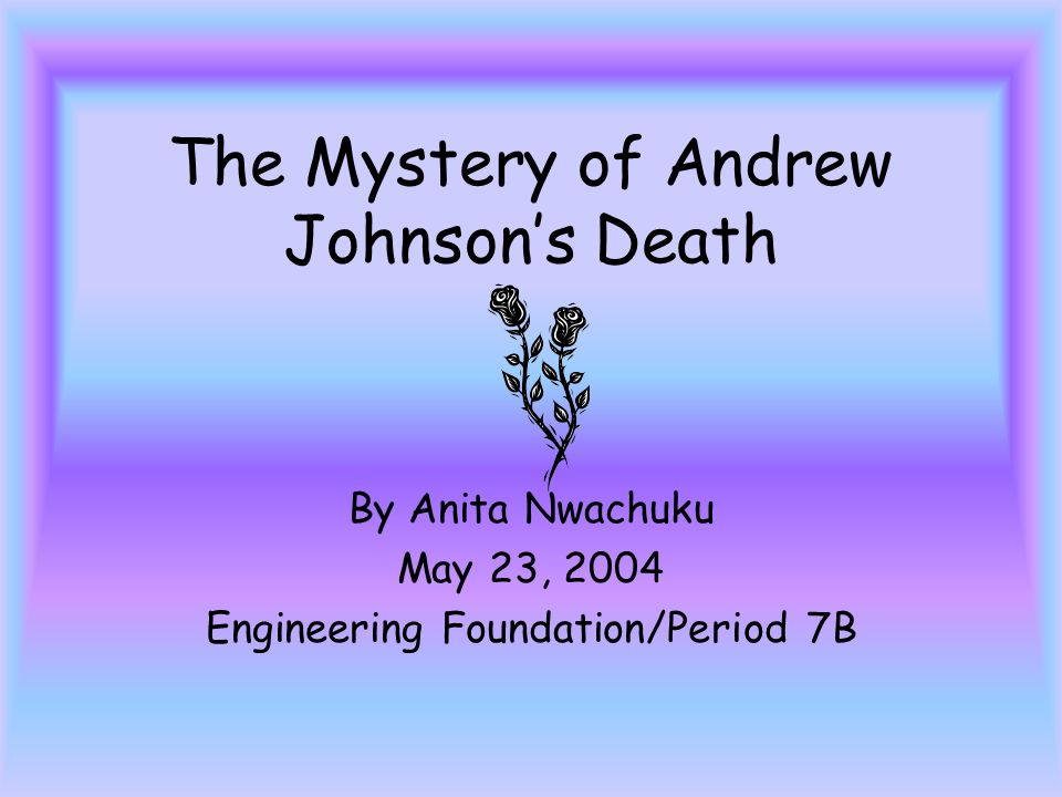 The Mystery of Andrew Johnsons Death By Anita Nwachuku May 23, 2004 Engineering Foundation/Period 7B