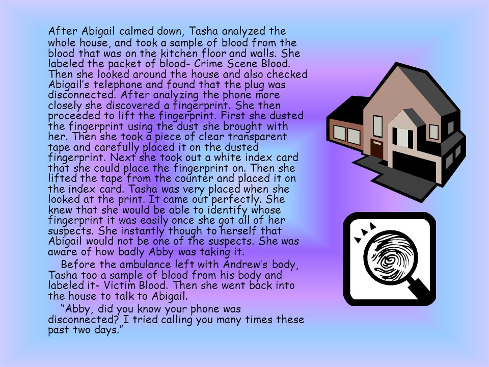 After Abigail calmed down, Tasha analyzed the whole house, and took a sample of blood from the blood that was on the kitchen floor and walls.
