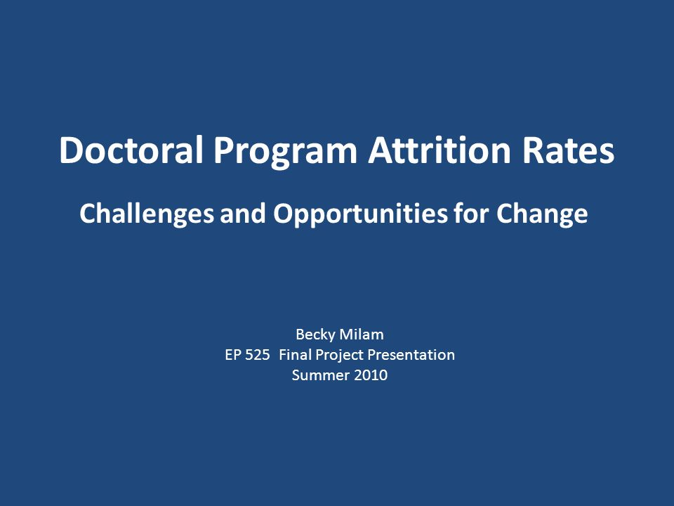 Doctoral Program Attrition Rates Challenges and Opportunities for Change Becky Milam EP 525 Final Project Presentation Summer 2010