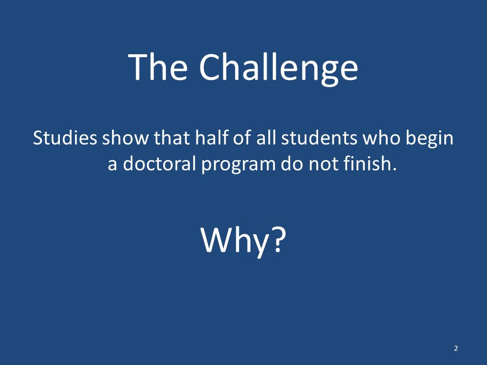 The Challenge Studies show that half of all students who begin a doctoral program do not finish.