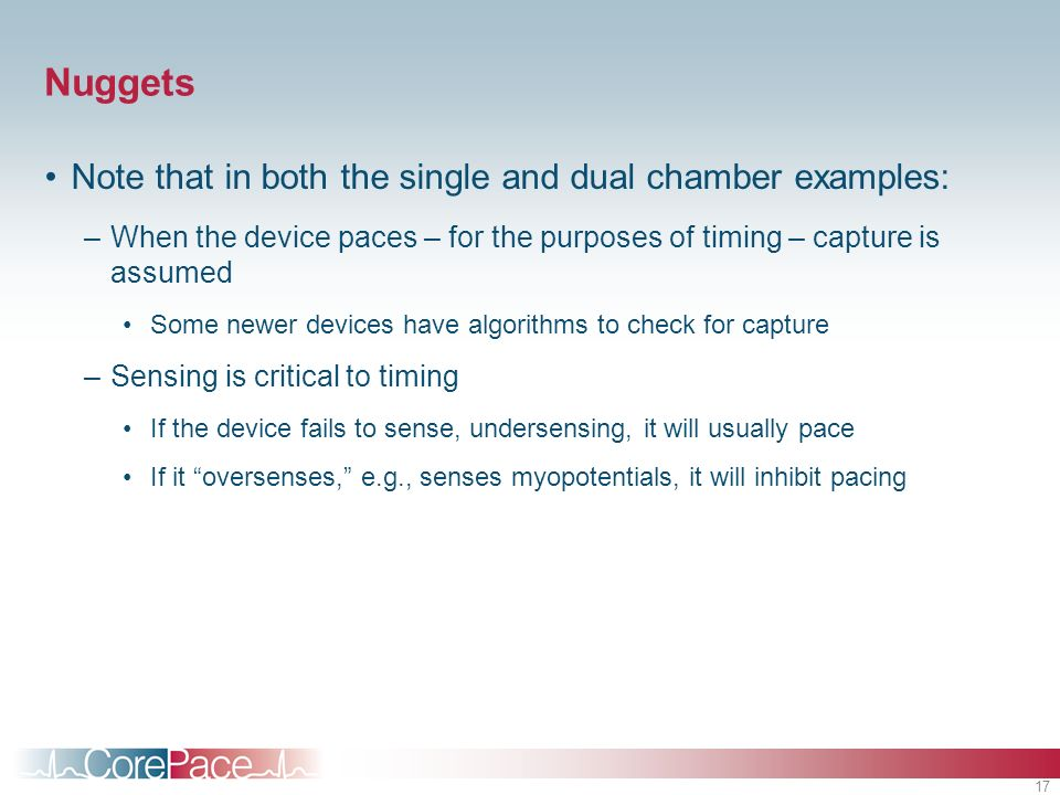 17 Nuggets Note that in both the single and dual chamber examples: –When the device paces – for the purposes of timing – capture is assumed Some newer