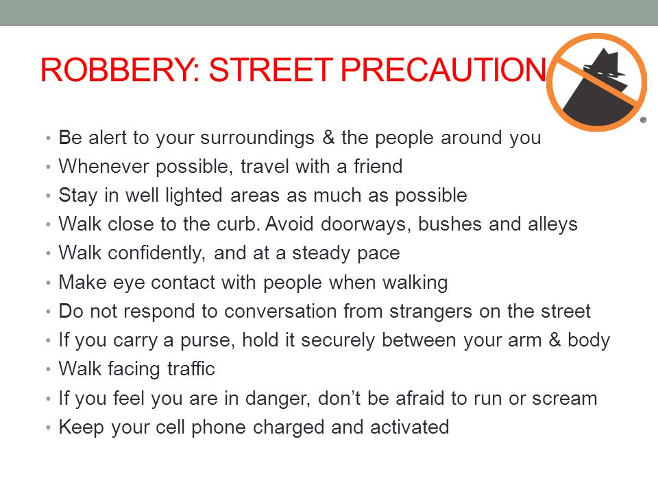 ROBBERY: STREET PRECAUTIONS Be alert to your surroundings & the people around you Whenever possible, travel with a friend Stay in well lighted areas as much as possible Walk close to the curb.