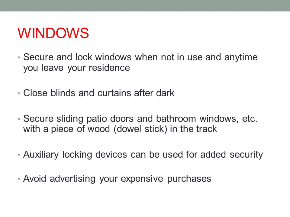 WINDOWS Secure and lock windows when not in use and anytime you leave your residence Close blinds and curtains after dark Secure sliding patio doors and bathroom windows, etc.
