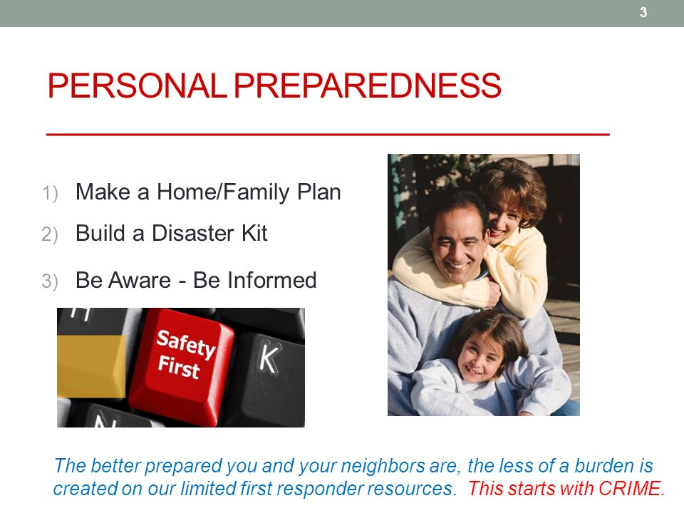 3 PERSONAL PREPAREDNESS _______________________________ 1) Make a Home/Family Plan 2) Build a Disaster Kit 3) Be Aware - Be Informed The better prepared you and your neighbors are, the less of a burden is created on our limited first responder resources.