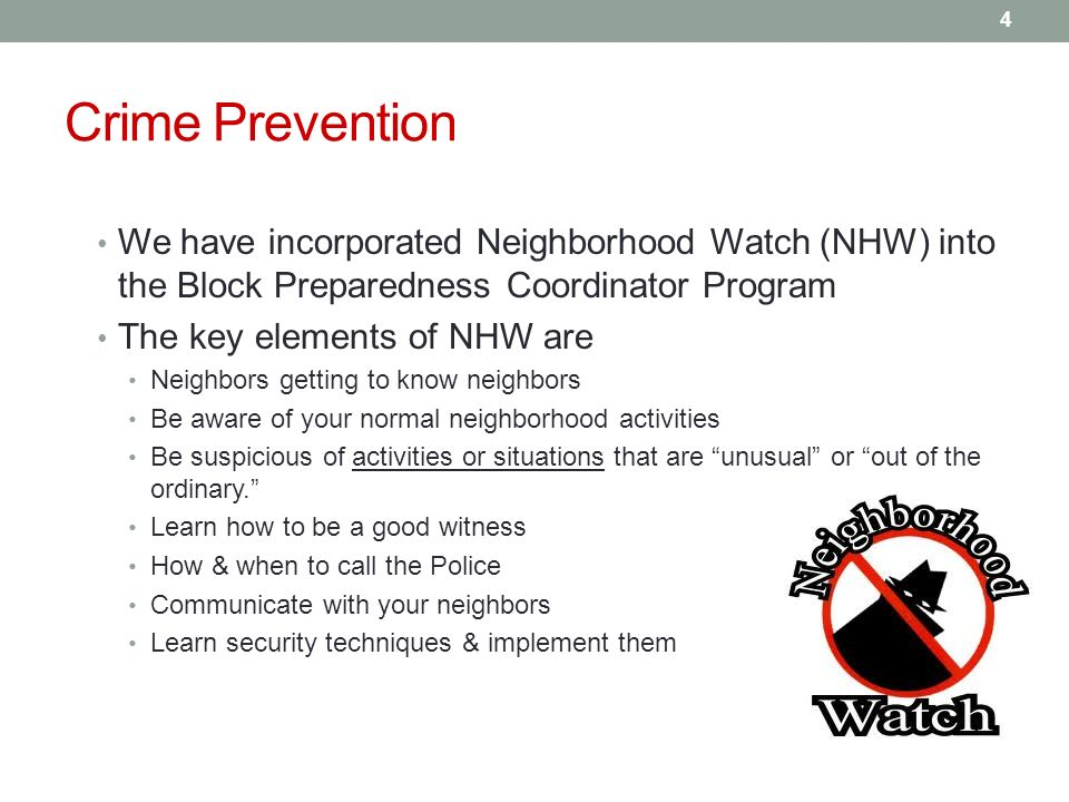 Crime Prevention We have incorporated Neighborhood Watch (NHW) into the Block Preparedness Coordinator Program The key elements of NHW are Neighbors getting to know neighbors Be aware of your normal neighborhood activities Be suspicious of activities or situations that are unusual or out of the ordinary.