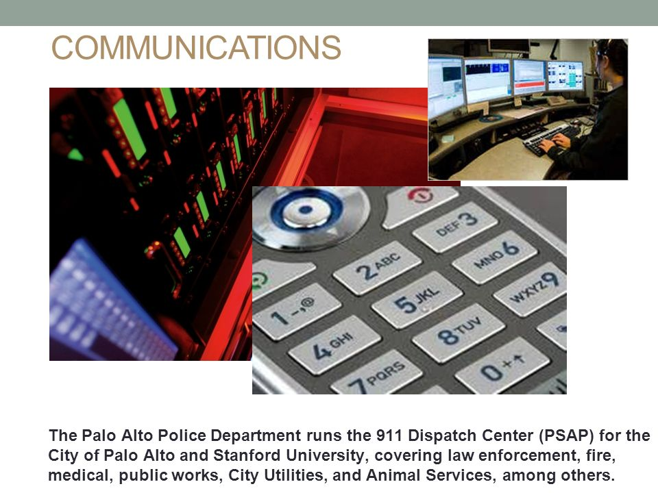 COMMUNICATIONS 7 The Palo Alto Police Department runs the 911 Dispatch Center (PSAP) for the City of Palo Alto and Stanford University, covering law enforcement, fire, medical, public works, City Utilities, and Animal Services, among others.