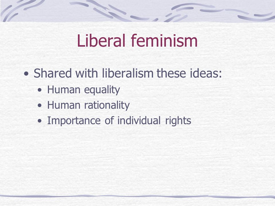 Liberal feminism Shared with liberalism these ideas: Human equality Human rationality Importance of individual rights