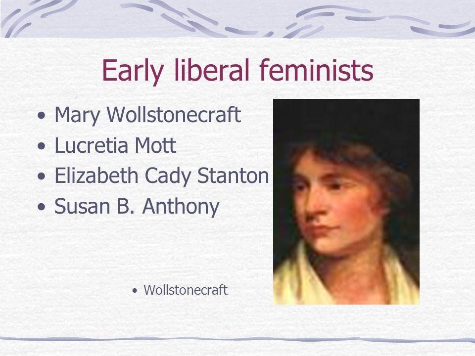 Early liberal feminists Mary Wollstonecraft Lucretia Mott Elizabeth Cady Stanton Susan B. Anthony Wollstonecraft