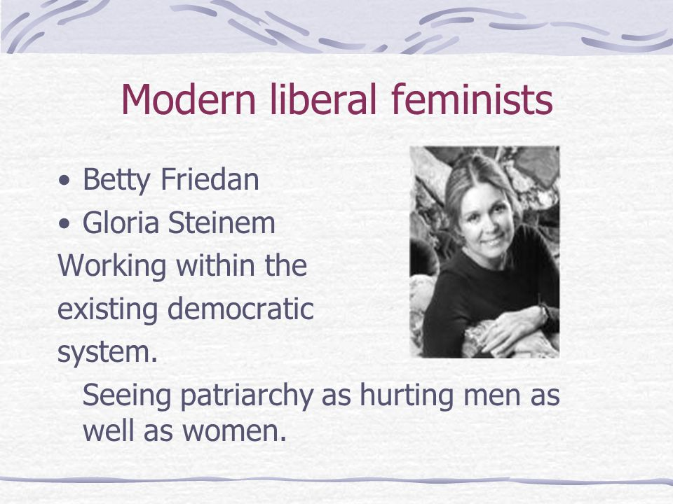 Modern liberal feminists Betty Friedan Gloria Steinem Working within the existing democratic system. Seeing patriarchy as hurting men as well as women