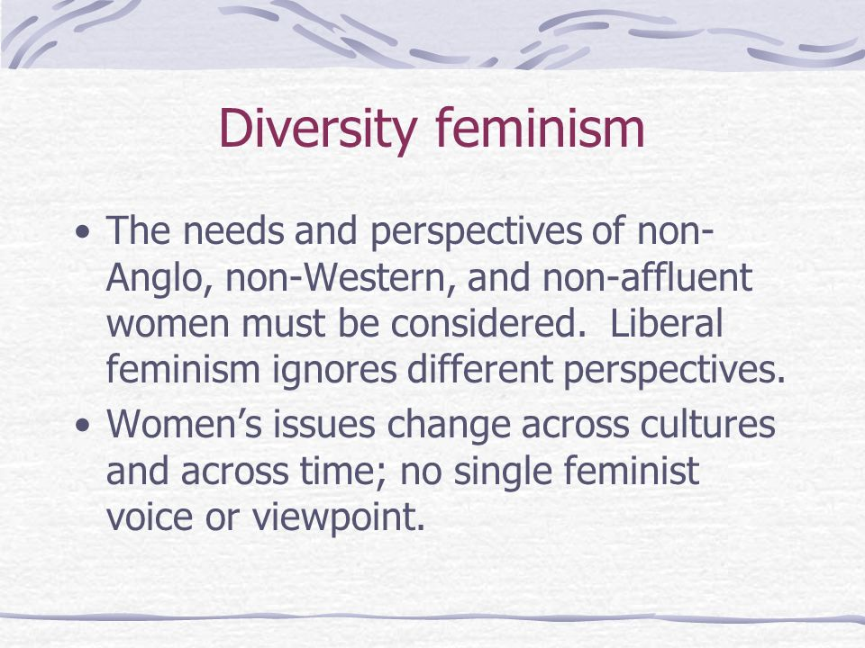 Diversity feminism The needs and perspectives of non- Anglo, non-Western, and non-affluent women must be considered. Liberal feminism ignores differen