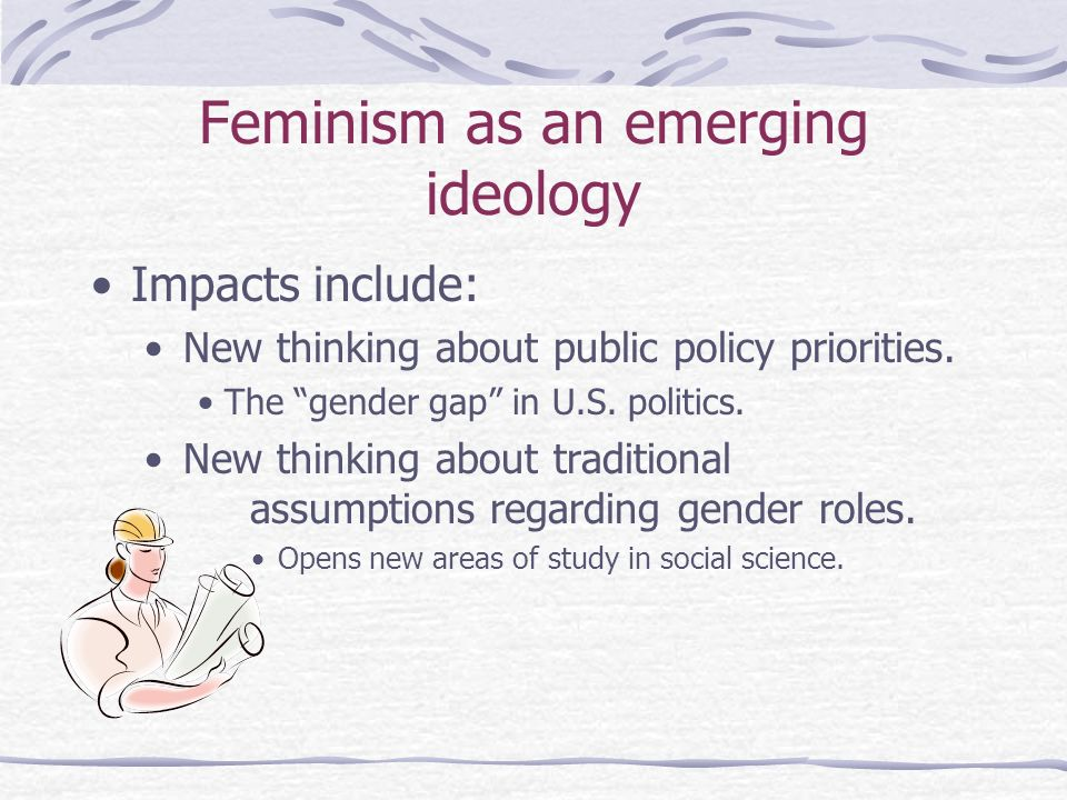 Feminism as an emerging ideology Impacts include: New thinking about public policy priorities. The gender gap in U.S. politics. New thinking about tra