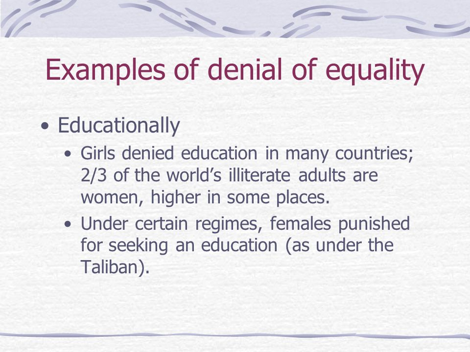 Examples of denial of equality Educationally Girls denied education in many countries; 2/3 of the worlds illiterate adults are women, higher in some p