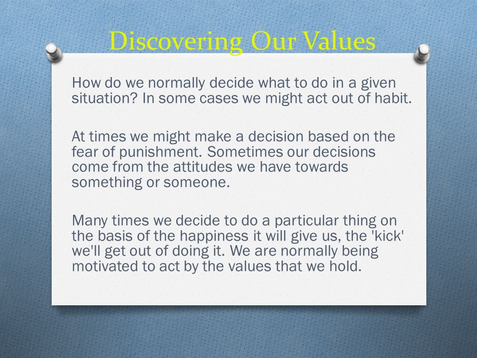 Discovering Our Values How do we normally decide what to do in a given situation? In some cases we might act out of habit. At times we might make a de