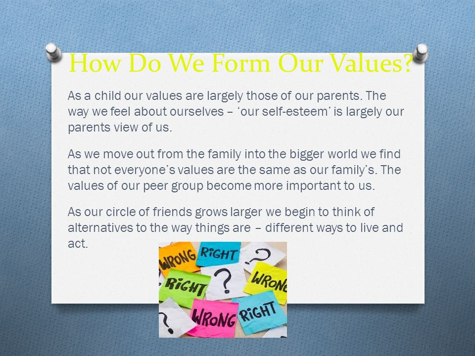 How Do We Form Our Values? As a child our values are largely those of our parents. The way we feel about ourselves – our self-esteem is largely our pa