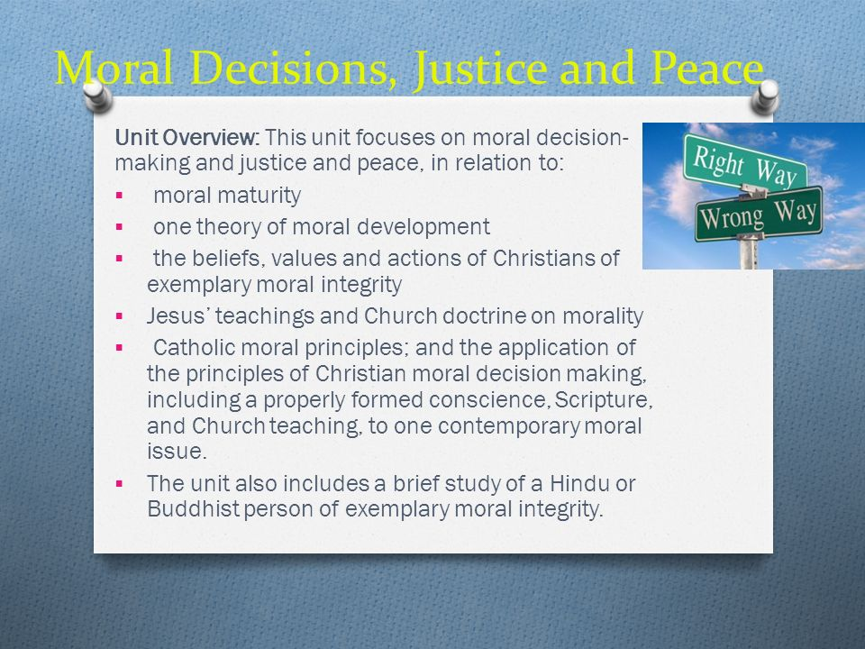 Moral Decisions, Justice and Peace Unit Overview: This unit focuses on moral decision- making and justice and peace, in relation to: moral maturity on