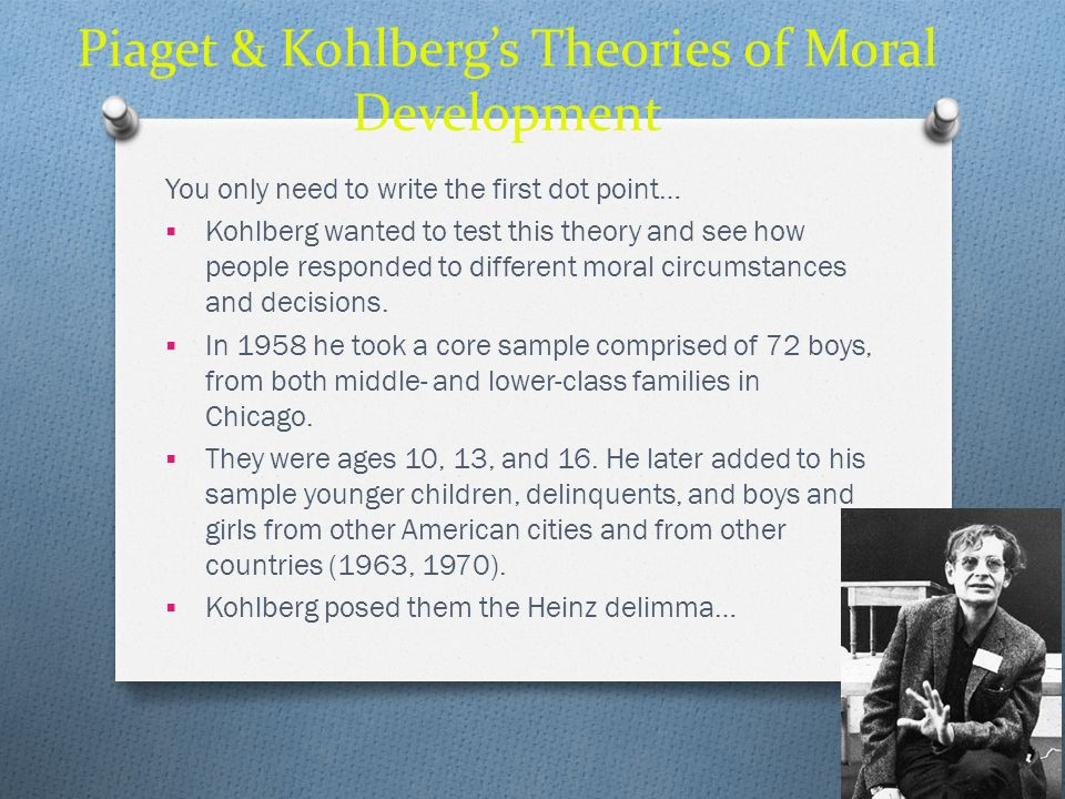 Piaget & Kohlbergs Theories of Moral Development You only need to write the first dot point… Kohlberg wanted to test this theory and see how people re