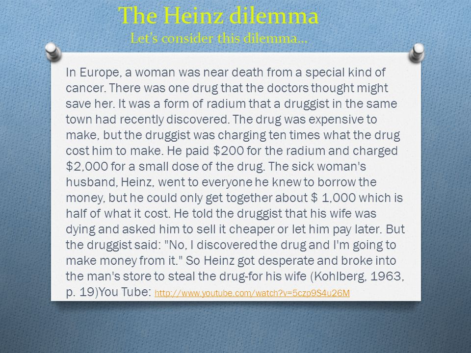 The Heinz dilemma Lets consider this dilemma… In Europe, a woman was near death from a special kind of cancer. There was one drug that the doctors tho